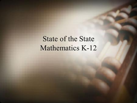 State of the State Mathematics K-12. What's New? Next Generation Content Standards and Objectives and Standards for Mathematical Practice Smarter Balanced.