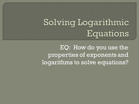 EQ: How do you use the properties of exponents and logarithms to solve equations?