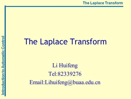 Introduction to Automatic Control The Laplace Transform Li Huifeng Tel:82339276