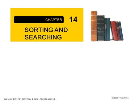 Copyright © 2013 by John Wiley & Sons. All rights reserved. SORTING AND SEARCHING CHAPTER Slides by Rick Giles 14.