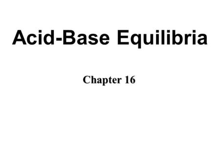 Acid-Base Equilibria Chapter 16. Acids and Bases: A Brief Review Acid: taste sour and cause dyes to change color. Bases: taste bitter and feel soapy.