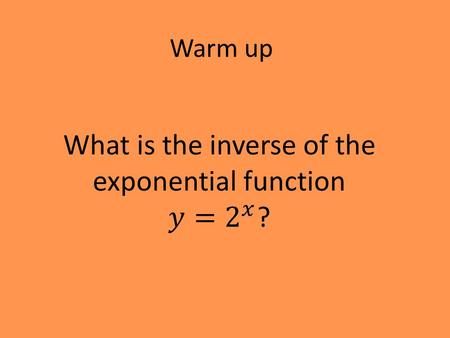 Warm up. Solution Why do we care? Logarithms are functions that used to be very helpful, but most of their value has become obsolete now that we have.