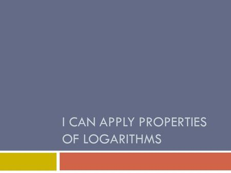 I CAN APPLY PROPERTIES OF LOGARITHMS. Warm-up Can you now solve 10 x – 13 = 287 without graphing? x ≈ 2.48.