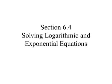 Section 6.4 Solving Logarithmic and Exponential Equations.