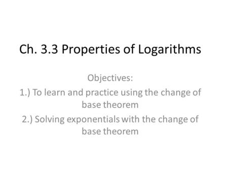 Ch. 3.3 Properties of Logarithms Objectives: 1.) To learn and practice using the change of base theorem 2.) Solving exponentials with the change of base.