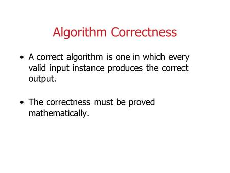 Algorithm Correctness A correct algorithm is one in which every valid input instance produces the correct output. The correctness must be proved mathematically.