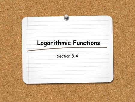 Logarithmic Functions Section 8.4. WHAT YOU WILL LEARN: 1.How to evaluate logarithmic functions.