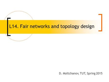 L14. Fair networks and topology design D. Moltchanov, TUT, Spring 2008 D. Moltchanov, TUT, Spring 2015.