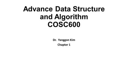 Advance Data Structure and Algorithm COSC600 Dr. Yanggon Kim Chapter 1.