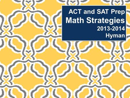 ACT and SAT Prep Math Strategies 2013-2014 Hyman.