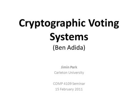 Cryptographic Voting Systems (Ben Adida) Jimin Park Carleton University COMP 4109 Seminar 15 February 2011.