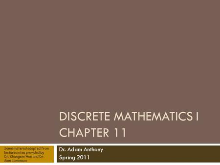 DISCRETE MATHEMATICS I CHAPTER 11 Dr. Adam Anthony Spring 2011 Some material adapted from lecture notes provided by Dr. Chungsim Han and Dr. Sam Lomonaco.