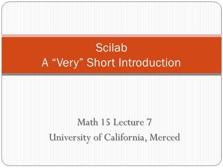 "Math 15 Lecture 7 University of California, Merced Scilab A ""Very"" Short Introduction."