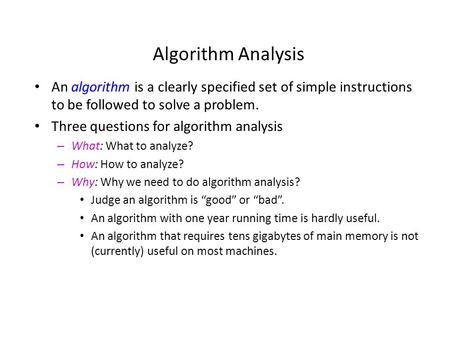 Algorithm Analysis An algorithm is a clearly specified set of simple instructions to be followed to solve a problem. Three questions for algorithm analysis.