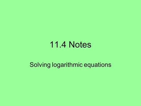 11.4 Notes Solving logarithmic equations. 11.4 Notes In this unit of study, you will learn several methods for solving several types of logarithmic equations.