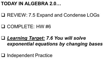 TODAY IN ALGEBRA 2.0…  REVIEW: 7.5 Expand and Condense LOGs  COMPLETE: HW #6  Learning Target: 7.6 You will solve exponential equations by changing.