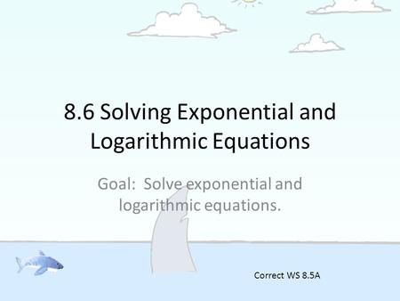 8.6 Solving Exponential and Logarithmic Equations Goal: Solve exponential and logarithmic equations. Correct WS 8.5A.