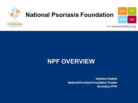>>> www.psoriasis.org NPF OVERVIEW Kathleen Gallant National Psoriasis Foundation Trustee Secretary, IFPA National Psoriasis Foundation.