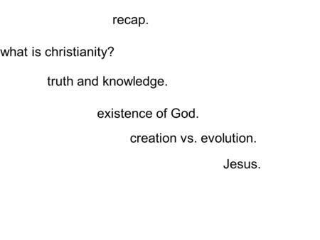 Recap. existence of God. creation vs. evolution. truth and knowledge. what is christianity? Jesus.