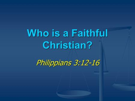 Who is a Faithful Christian? Philippians 3:12-16.