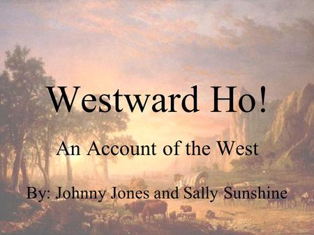Westward Ho! An Account of the West By: Johnny Jones and Sally Sunshine.