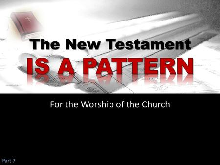 For the Worship of the Church Part 7. Lesson 1:  God has always held men to a pattern to follow  A pattern existed in the OT time for people to obey.