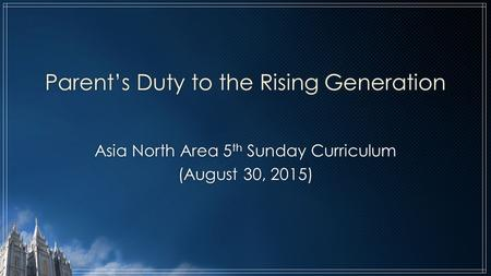 Parent's Duty to the Rising Generation Asia North Area 5 th Sunday Curriculum (August 30, 2015)