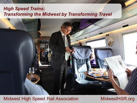 MidwestHSR.org 1 High Speed Trains: Transforming the Midwest by Transforming Travel Midwest High Speed Rail AssociationMidwestHSR.org.