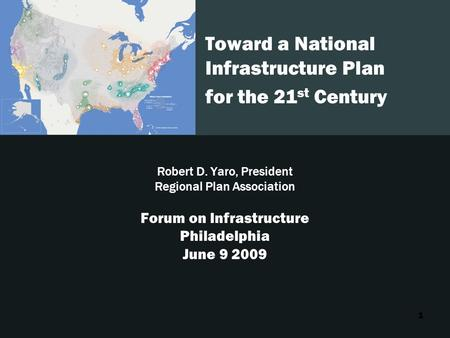1 Toward a National Infrastructure Plan for the 21 st Century Robert D. Yaro, President Regional Plan Association Forum on Infrastructure Philadelphia.