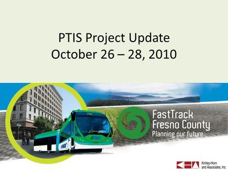 PTIS Project Update October 26 – 28, 2010. PTIS Project Objective Recommend transit investments and land use strategies for urban and rural Fresno County.