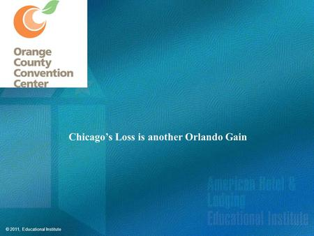 © 2011, Educational Institute Chicago's Loss is another Orlando Gain.