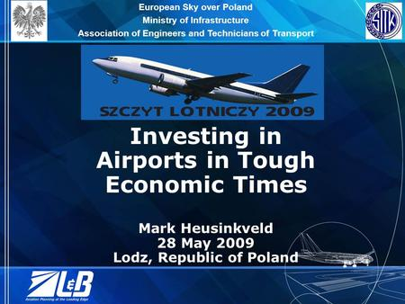 Investing in Airports in Tough Economic Times Mark Heusinkveld 28 May 2009 Lodz, Republic of Poland European Sky over Poland Ministry of Infrastructure.