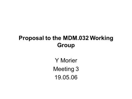 Proposal to the MDM.032 Working Group Y Morier Meeting 3 19.05.06.