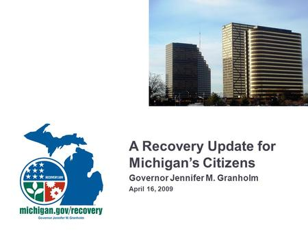 A Recovery Update for Michigan's Citizens Governor Jennifer M. Granholm April 16, 2009.