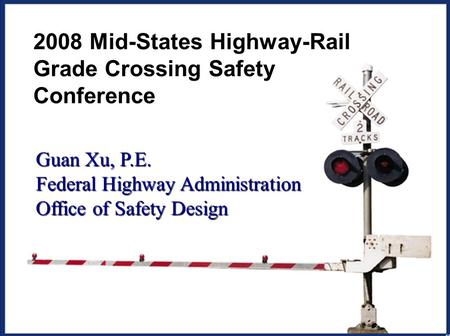1 2008 Mid-States Highway-Rail Grade Crossing Safety Conference Guan Xu, P.E. Federal Highway Administration Office of Safety Design.