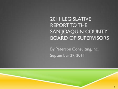 2011 LEGISLATIVE REPORT TO THE SAN JOAQUIN COUNTY BOARD OF SUPERVISORS By Peterson Consulting, Inc. September 27, 2011 1.