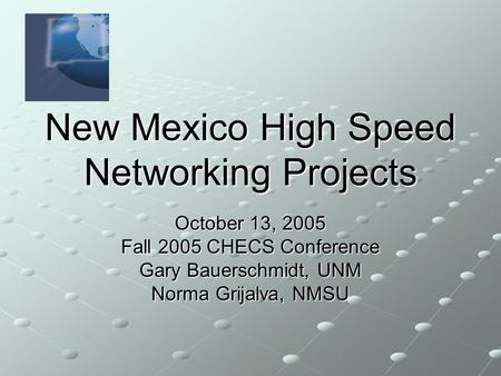 New Mexico High Speed Networking Projects October 13, 2005 Fall 2005 CHECS Conference Gary Bauerschmidt, UNM Norma Grijalva, NMSU.