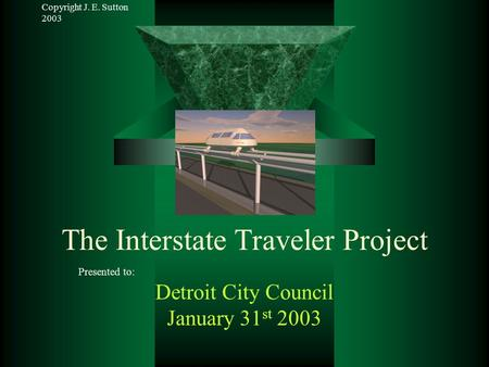 Copyright J. E. Sutton 2003 The Interstate Traveler Project Presented to: Detroit City Council January 31 st 2003.