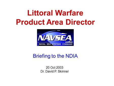 Littoral Warfare Product Area Director 20 Oct 2003 Dr. David P. Skinner Briefing to the NDIA.