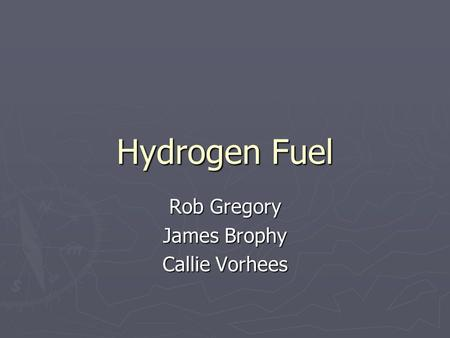 Hydrogen Fuel Rob Gregory James Brophy Callie Vorhees.