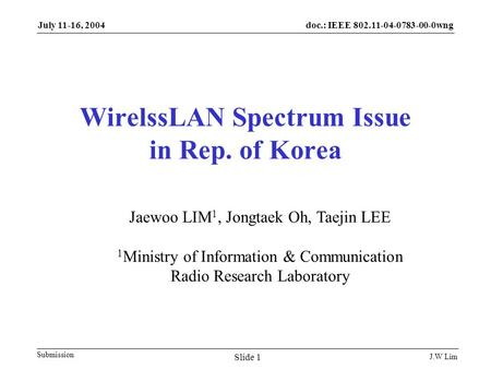 Doc.: IEEE 802.11-04-0783-00-0wng Submission July 11-16, 2004 J.W Lim Slide 1 WirelssLAN Spectrum Issue in Rep. of Korea Jaewoo LIM 1, Jongtaek Oh, Taejin.