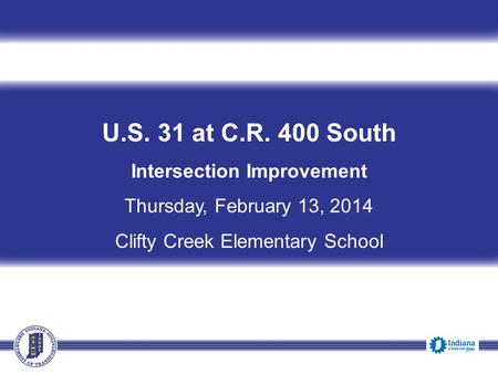 U.S. 31 at C.R. 400 South Intersection Improvement Thursday, February 13, 2014 Clifty Creek Elementary School 6:00 p.m.