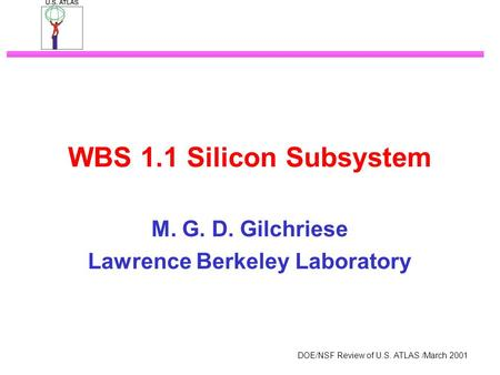 DOE/NSF Review of U.S. ATLAS /March 2001 WBS 1.1 Silicon Subsystem M. G. D. Gilchriese Lawrence Berkeley Laboratory.