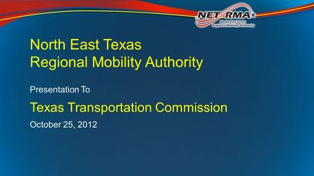 North East Texas Regional Mobility Authority Presentation To Texas Transportation Commission October 25, 2012.