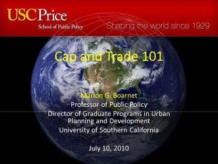 Cap and Trade 101 Marlon G. Boarnet Professor of Public Policy Director of Graduate Programs in Urban Planning and Development University of Southern California.