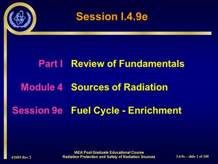 4/2003 Rev 2 I.4.9e – slide 1 of 100 Session I.4.9e Part I Review of Fundamentals Module 4Sources of Radiation Session 9eFuel Cycle - Enrichment IAEA Post.