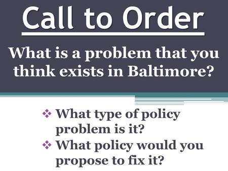 Call to Order  What type of policy problem is it?  What policy would you propose to fix it? What is a problem that you think exists in Baltimore?