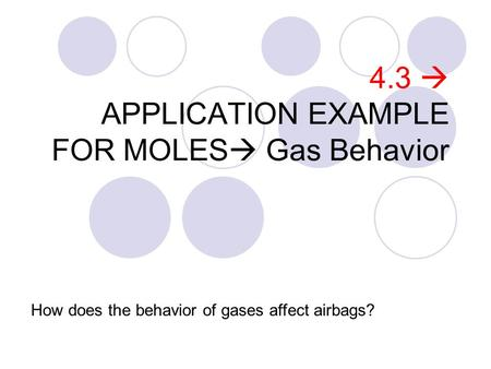 4.3  APPLICATION EXAMPLE FOR MOLES  Gas Behavior How does the behavior of gases affect airbags?