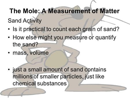 The Mole: A Measurement of Matter Sand Activity Is it practical to count each grain of sand? How else might you measure or quantify the sand? mass, volume.