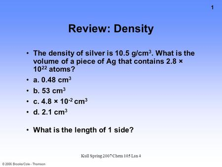 1 © 2006 Brooks/Cole - Thomson Kull Spring 2007 Chem 105 Lsn 4 Review: Density The density of silver is 10.5 g/cm 3. What is the volume of a piece of.